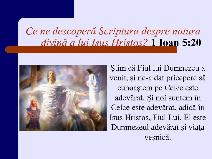 Ce ne descoperă Scriptura despre natura divină a lui Isus Hristos? 1 Ioan 5:
