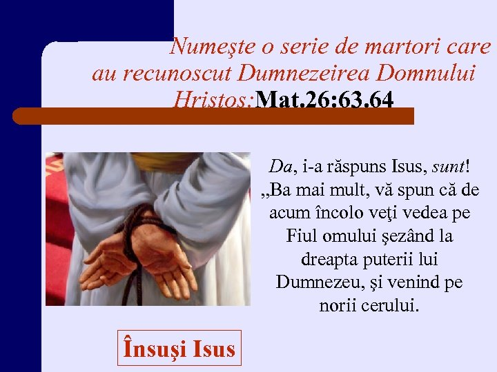 Numeşte o serie de martori care au recunoscut Dumnezeirea Domnului Hristos: Mat. 26: 63.