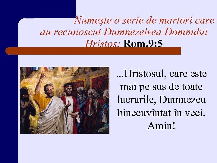 Numeşte o serie de martori care au recunoscut Dumnezeirea Domnului Hristos: Rom. 9: 5.