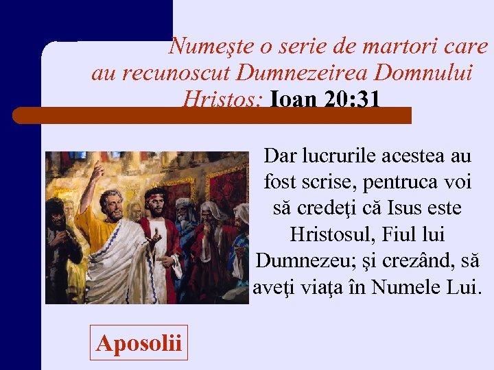 Numeşte o serie de martori care au recunoscut Dumnezeirea Domnului Hristos: Ioan 20: 31