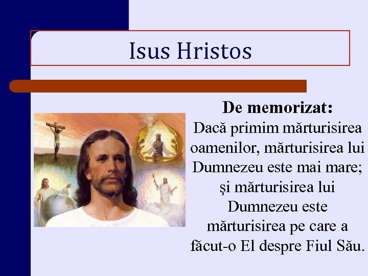 Isus Hristos De memorizat: Dacă primim mărturisirea oamenilor, mărturisirea lui Dumnezeu este mai mare;