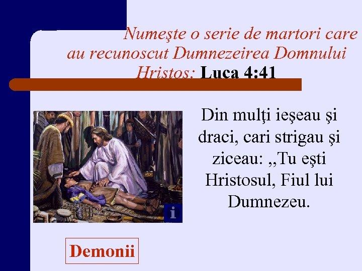 Numeşte o serie de martori care au recunoscut Dumnezeirea Domnului Hristos: Luca 4: 41