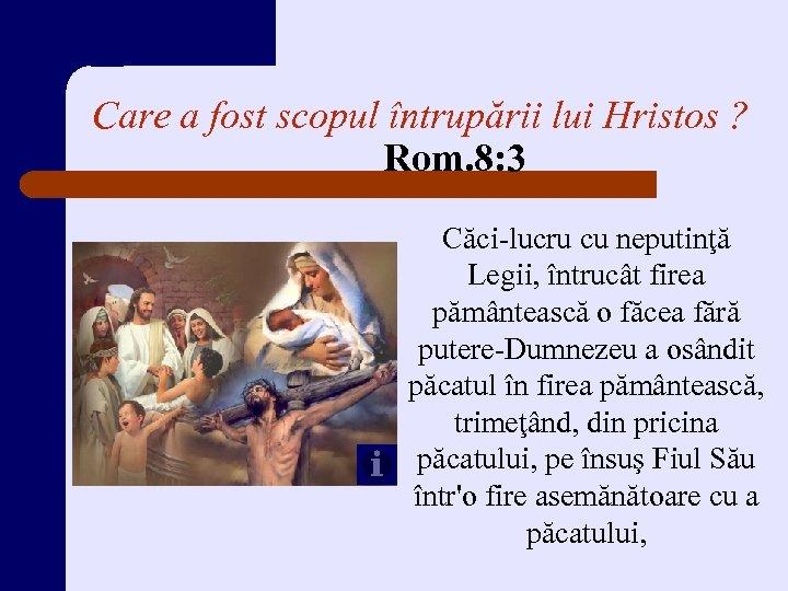 Care a fost scopul întrupării lui Hristos ? Rom. 8: 3 Căci-lucru cu neputinţă