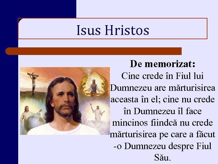 Isus Hristos De memorizat: Cine crede în Fiul lui Dumnezeu are mărturisirea aceasta în