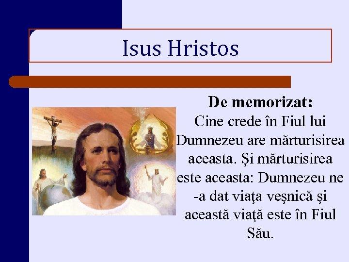 Isus Hristos De memorizat: Cine crede în Fiul lui Dumnezeu are mărturisirea aceasta. Şi