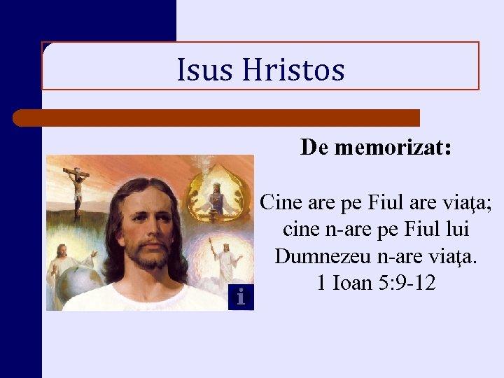 Isus Hristos De memorizat: Cine are pe Fiul are viaţa; cine n-are pe Fiul
