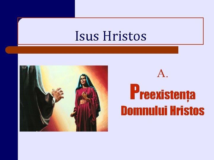 Isus Hristos A. Preexistenţa Domnului Hristos