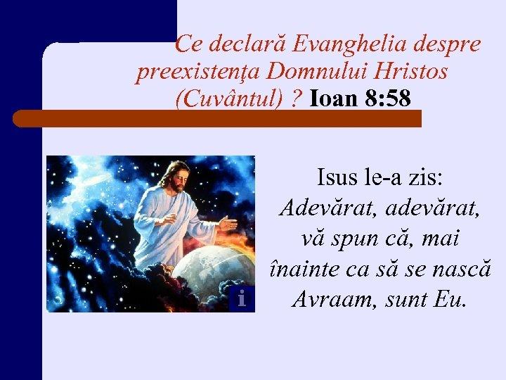 Ce declară Evanghelia despre preexistenţa Domnului Hristos (Cuvântul) ? Ioan 8: 58 Isus le-a