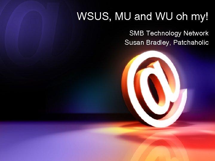 WSUS, MU and WU oh my! SMB Technology Network Susan Bradley, Patchaholic