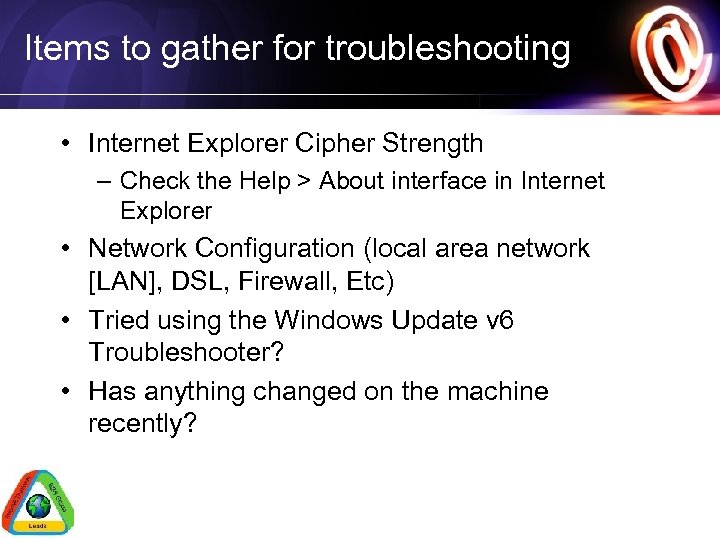 Items to gather for troubleshooting • Internet Explorer Cipher Strength – Check the Help