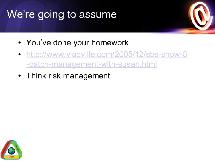 We're going to assume • You've done your homework • http: //www. vladville. com/2005/12/sbs-show-8