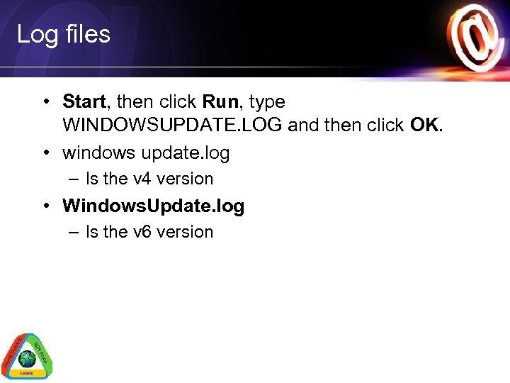 Log files • Start, then click Run, type WINDOWSUPDATE. LOG and then click OK.