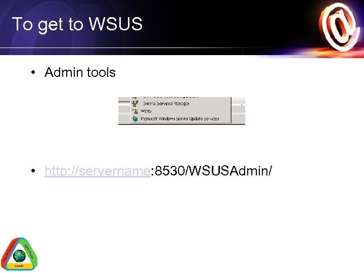 To get to WSUS • Admin tools • http: //servername: 8530/WSUSAdmin/