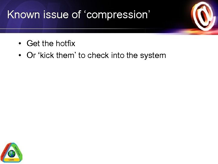 Known issue of 'compression' • Get the hotfix • Or 'kick them' to check