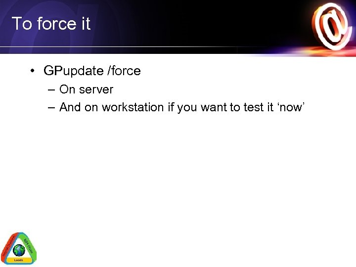 To force it • GPupdate /force – On server – And on workstation if