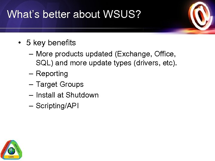 What's better about WSUS? • 5 key benefits – More products updated (Exchange, Office,
