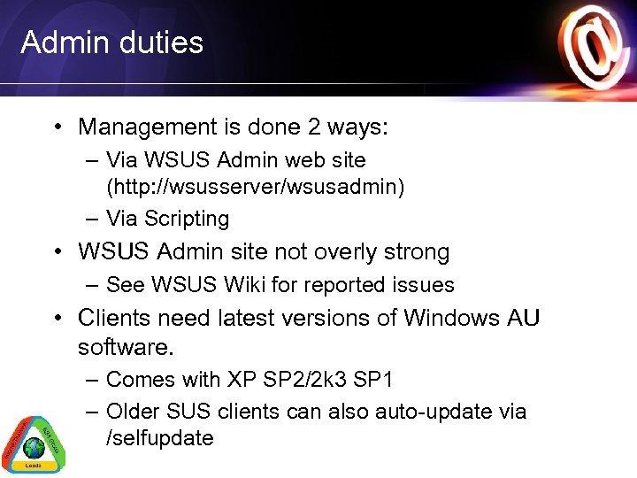 Admin duties • Management is done 2 ways: – Via WSUS Admin web site