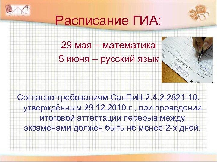 Расписание ГИА: 29 мая – математика 5 июня – русский язык Согласно требованиям Сан.