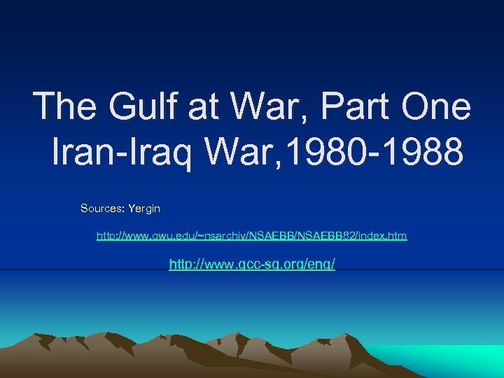 The Gulf at War, Part One Iran-Iraq War, 1980 -1988 Sources: Yergin http: //www.