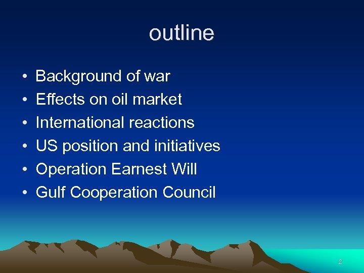 outline • • • Background of war Effects on oil market International reactions US