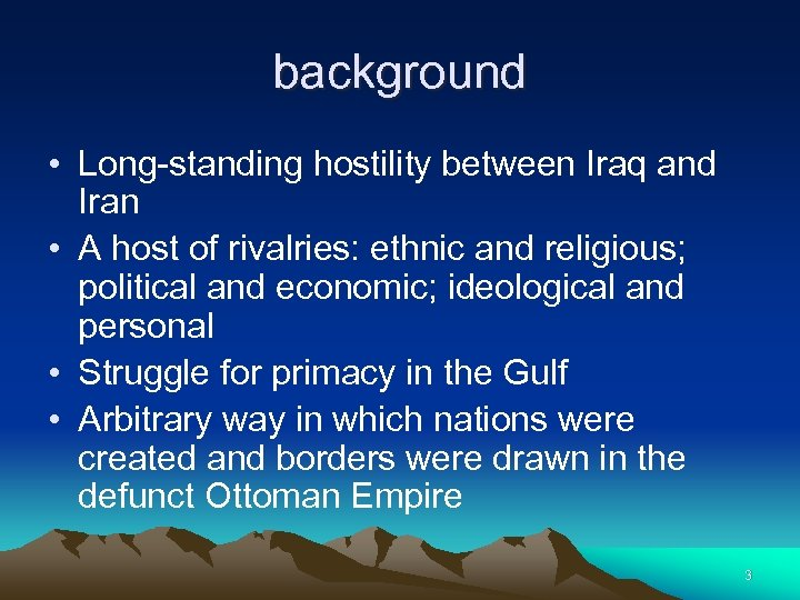 background • Long-standing hostility between Iraq and Iran • A host of rivalries: ethnic