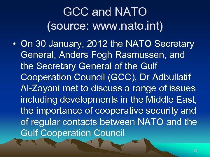 GCC and NATO (source: www. nato. int) • On 30 January, 2012 the NATO