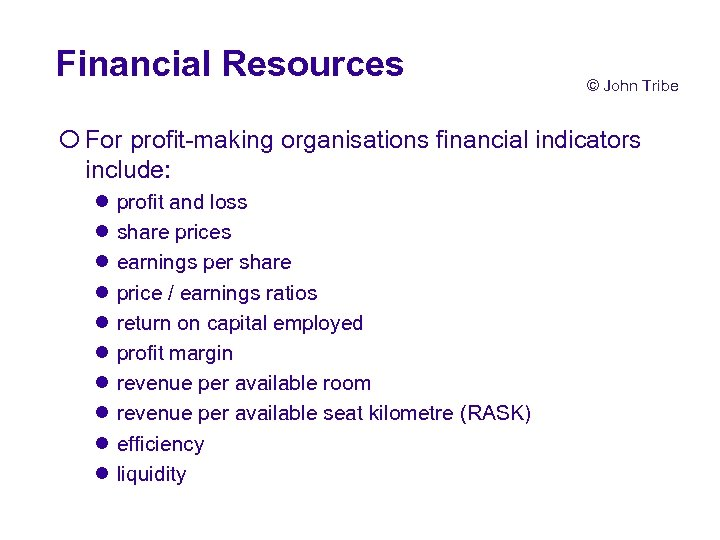 Financial Resources © John Tribe ¡ For profit-making organisations financial indicators include: l l