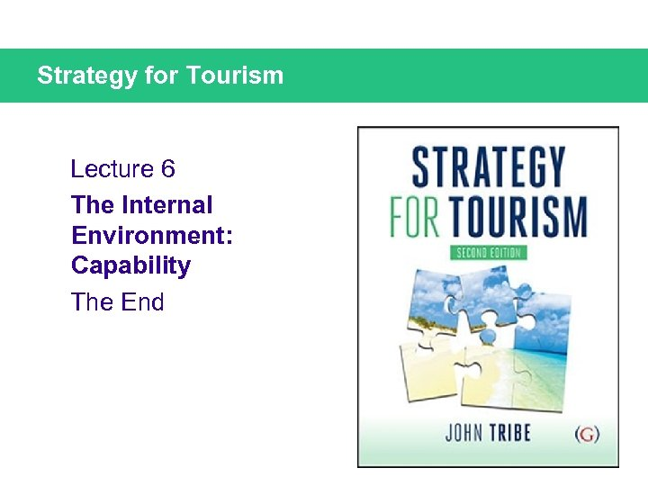 Strategy for Tourism Lecture 6 The Internal Environment: Capability The End