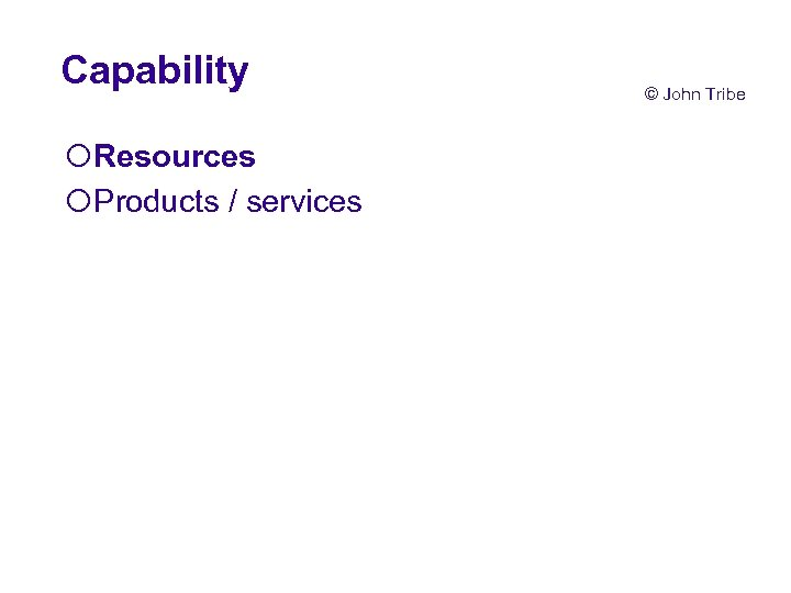 Capability ¡Resources ¡Products / services © John Tribe