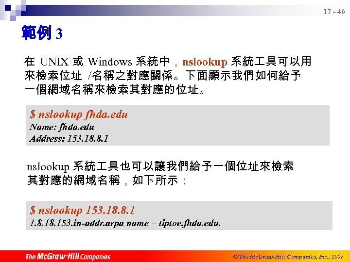 17 - 46 範例 3 在 UNIX 或 Windows 系統中,nslookup 系統 具可以用 來檢索位址 /名稱之對應關係。下面顯示我們如何給予