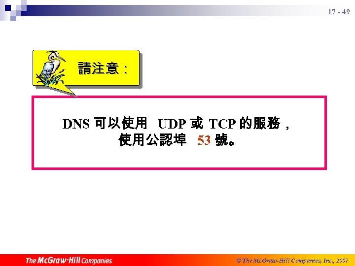 17 - 49 請注意: DNS 可以使用 UDP 或 TCP 的服務, 使用公認埠 53 號。 ©