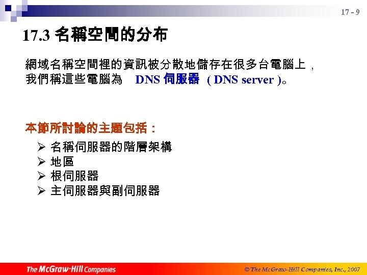 17 - 9 17. 3 名稱空間的分布 網域名稱空間裡的資訊被分散地儲存在很多台電腦上, 我們稱這些電腦為 DNS 伺服器 ( DNS server )。