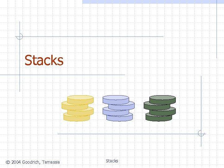 Stacks © 2004 Goodrich, Tamassia Stacks