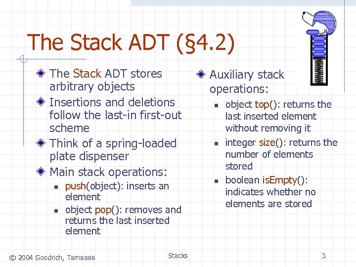 The Stack ADT (§ 4. 2) The Stack ADT stores arbitrary objects Insertions and