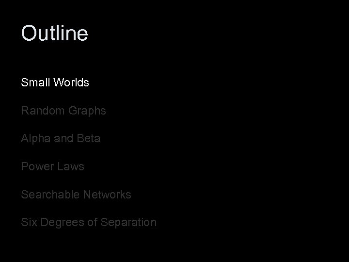 Outline Small Worlds Random Graphs Alpha and Beta Power Laws Searchable Networks Six Degrees