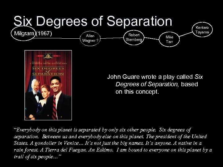 Six Degrees of Separation Milgram (1967) Allan Wagner ? Robert Sternberg Kentaro Toyama Mike