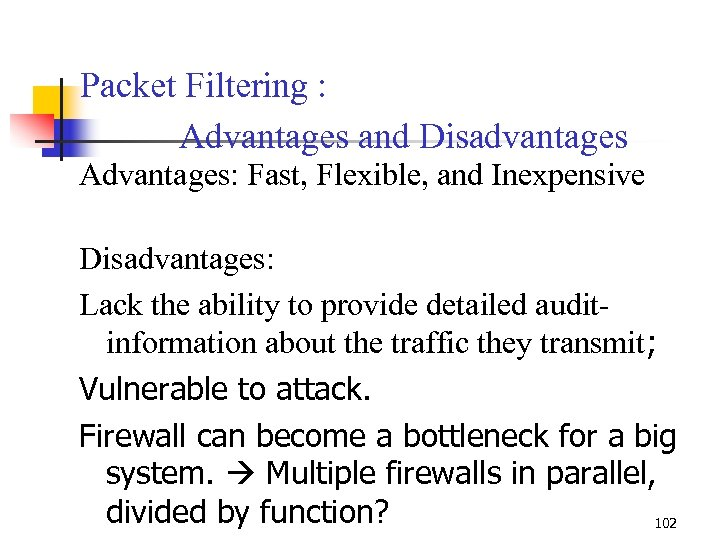 Packet Filtering : Advantages and Disadvantages Advantages: Fast, Flexible, and Inexpensive Disadvantages: Lack the