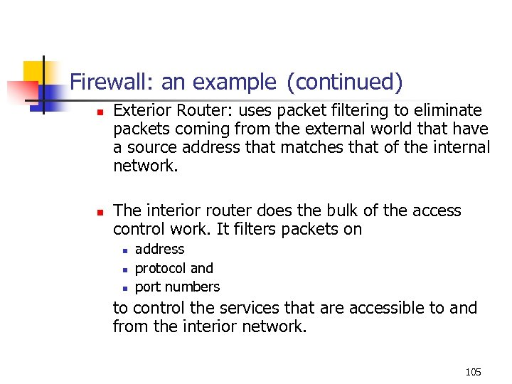 Firewall: an example (continued) n n Exterior Router: uses packet filtering to eliminate packets