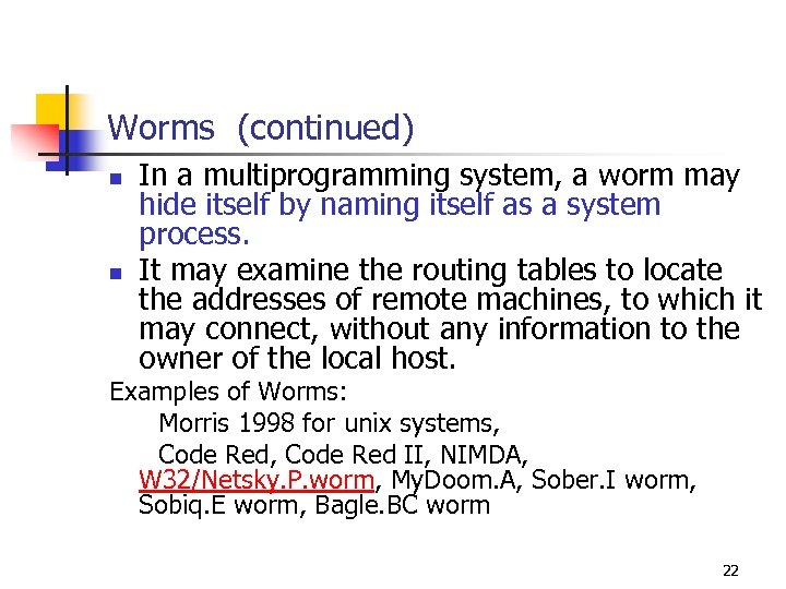 Worms (continued) n n In a multiprogramming system, a worm may hide itself by