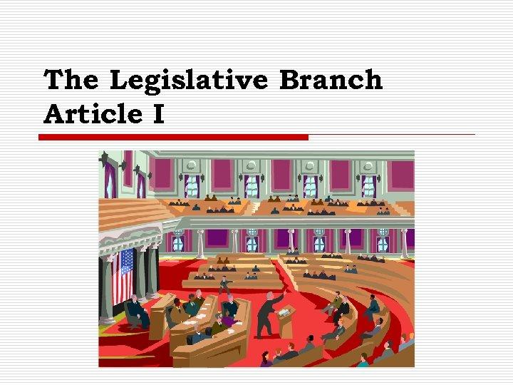 The Legislative Branch Article I