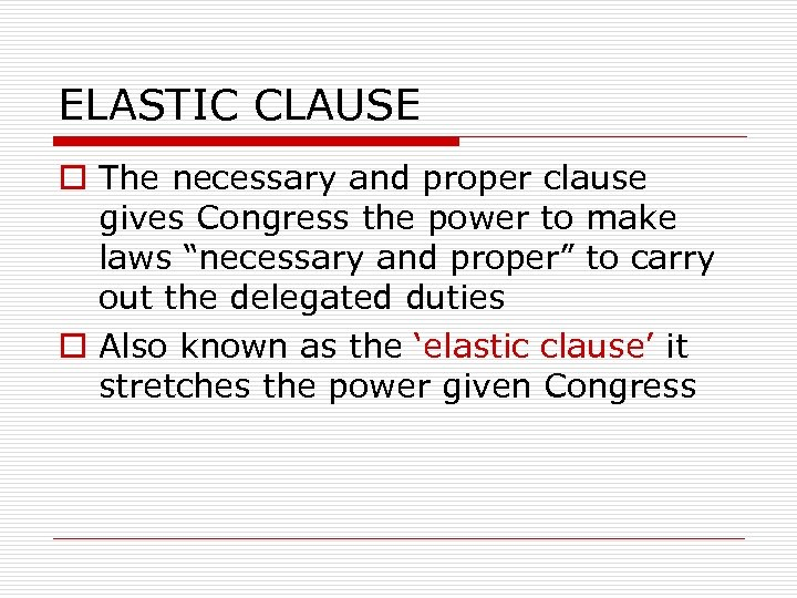 ELASTIC CLAUSE o The necessary and proper clause gives Congress the power to make