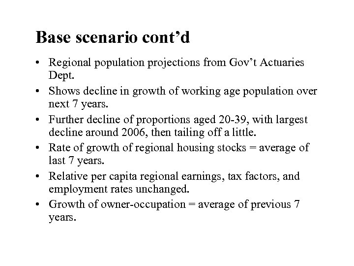 Base scenario cont'd • Regional population projections from Gov't Actuaries Dept. • Shows decline