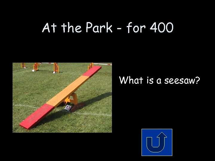 At the Park - for 400 What is a seesaw?