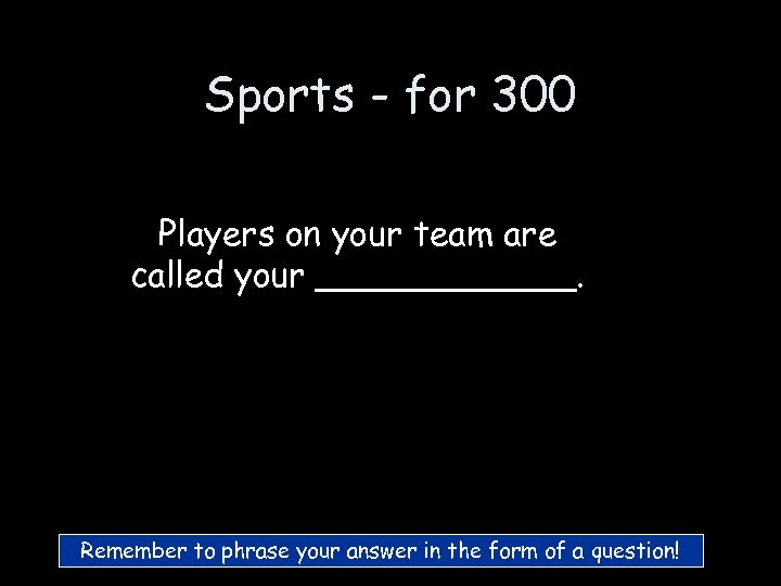 Sports - for 300 Players on your team are called your ______. Remember to