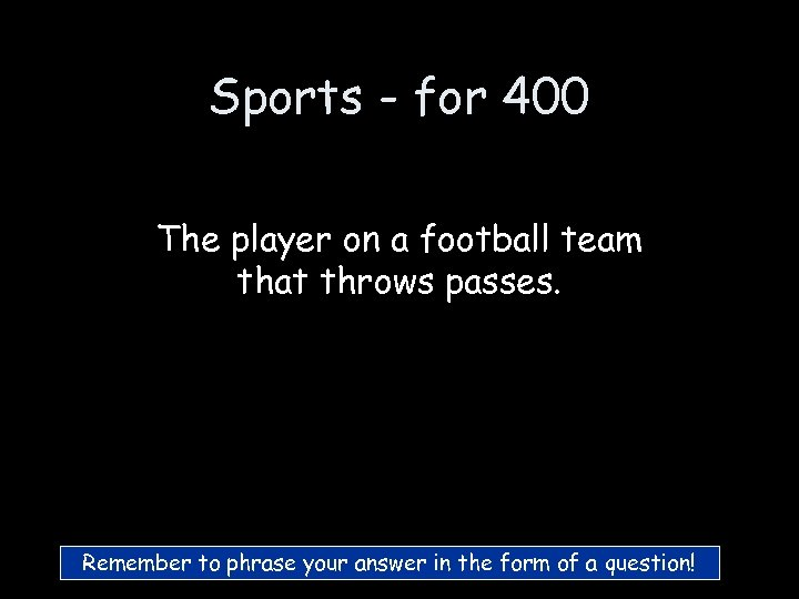 Sports - for 400 The player on a football team that throws passes. Remember