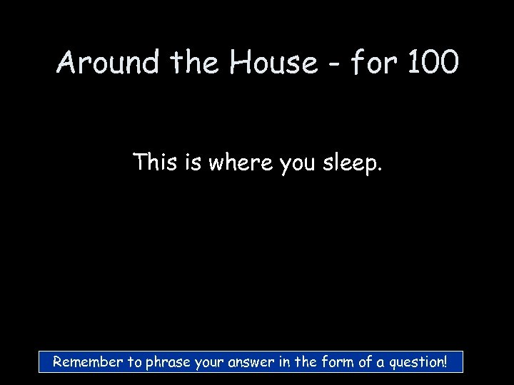Around the House - for 100 This is where you sleep. Remember to phrase