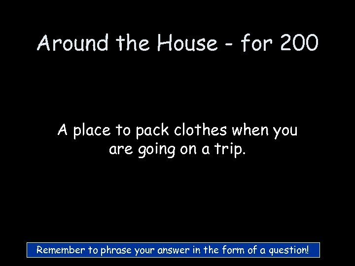 Around the House - for 200 A place to pack clothes when you are