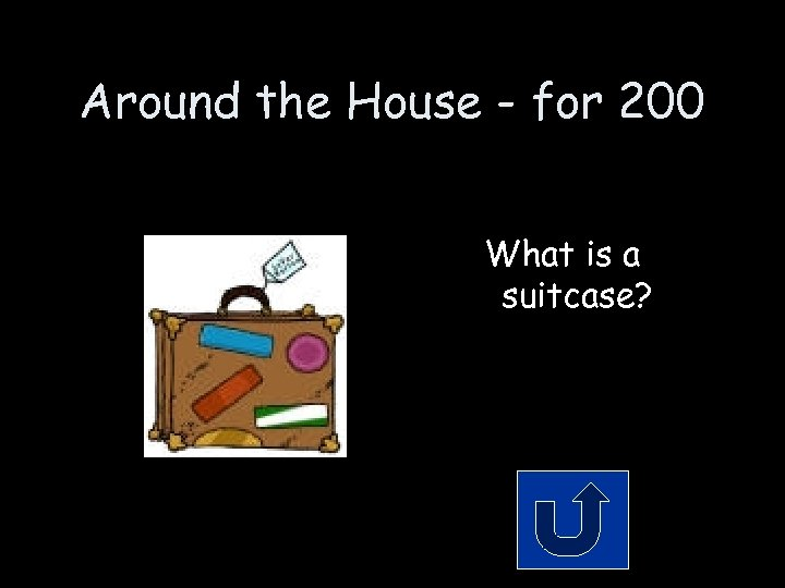 Around the House - for 200 What is a suitcase?