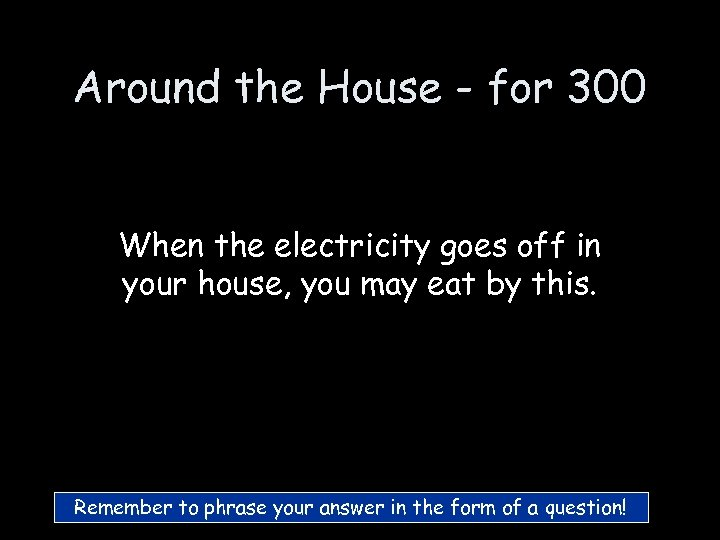 Around the House - for 300 When the electricity goes off in your house,
