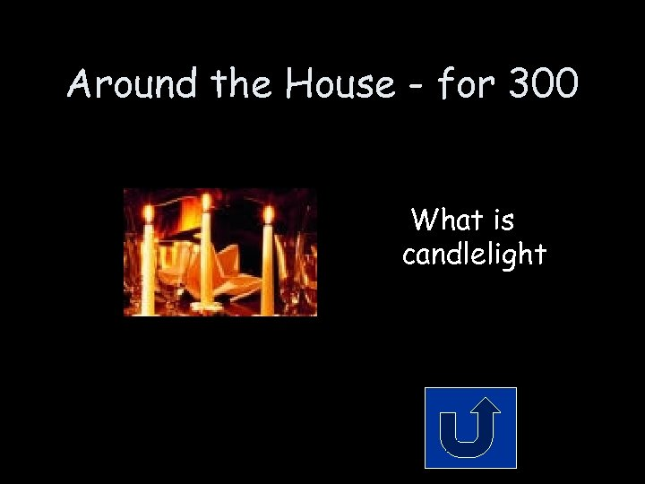 Around the House - for 300 What is candlelight